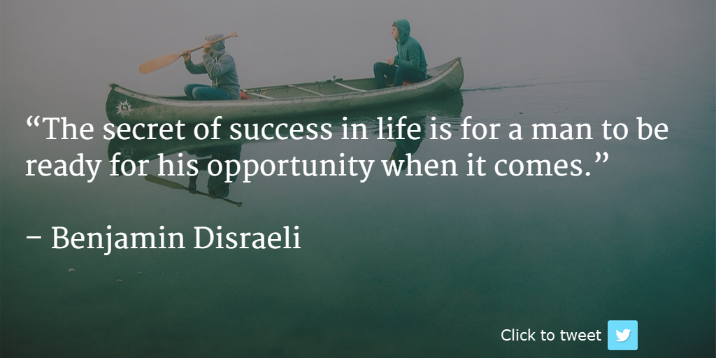 Tweet: The secret of success in life is for a man to be ready for his opportunity when it comes. Benjamin Disraeli @inspire2success http://ctt.ec/Da721+
